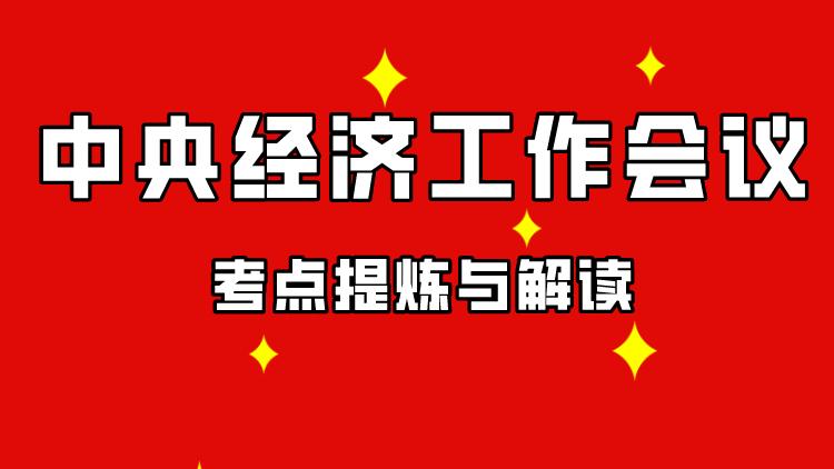 2020年中央经济工作会议考点提炼(时政)